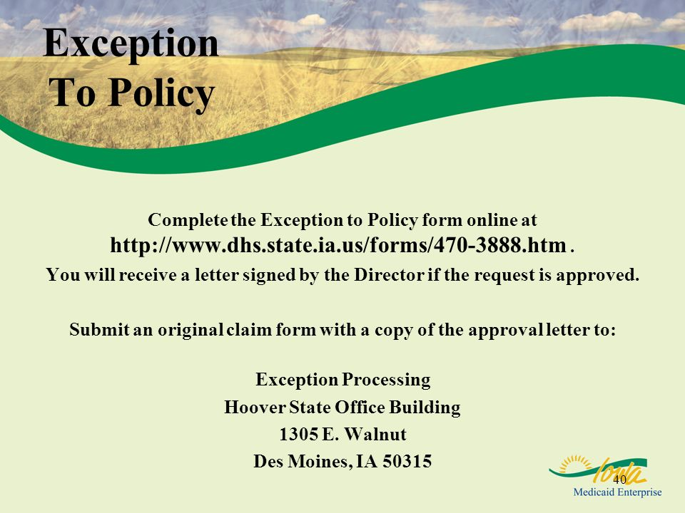 Exception To Policy Complete the Exception to Policy form online at http://www.dhs.state.ia.us/forms/470-3888.htm .