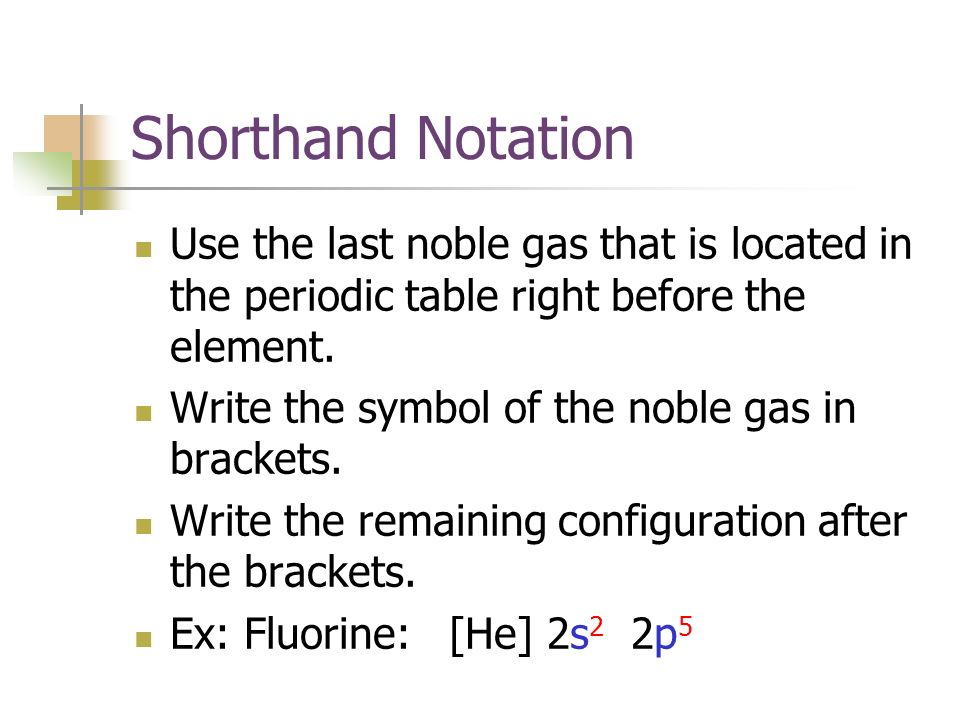 Shorthand Notation Use the last noble gas that is located in the periodic table right before the element.