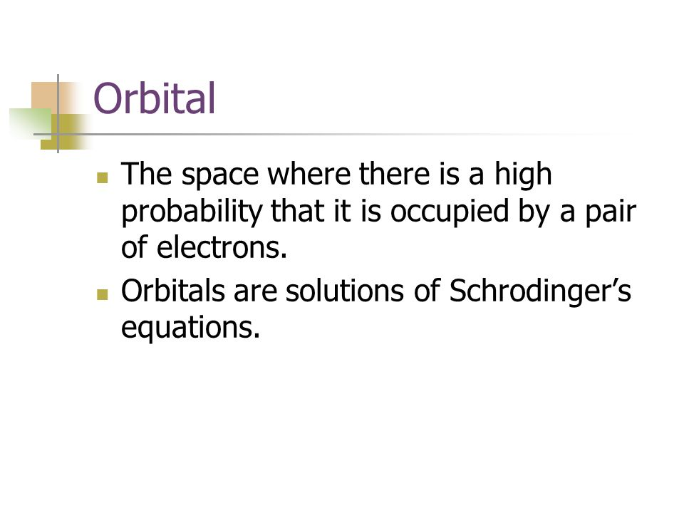 Orbital The space where there is a high probability that it is occupied by a pair of electrons.