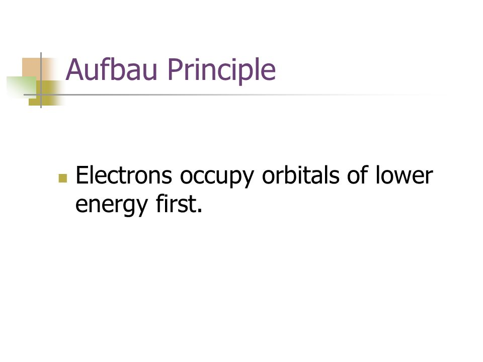 Aufbau Principle Electrons occupy orbitals of lower energy first.