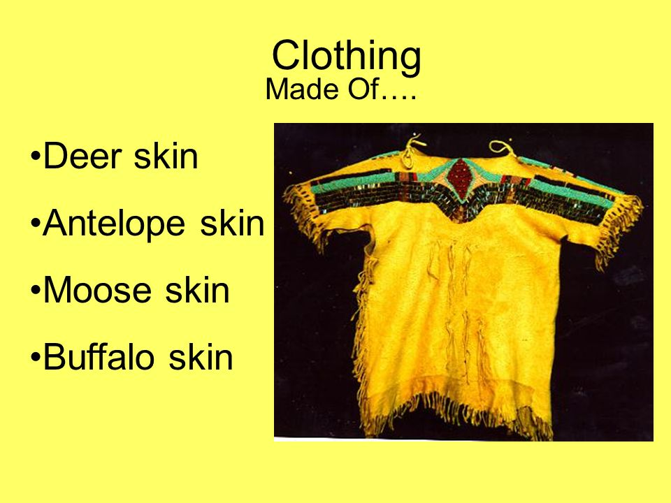 Clothing Made Of…. Deer skin Antelope skin Moose skin Buffalo skin