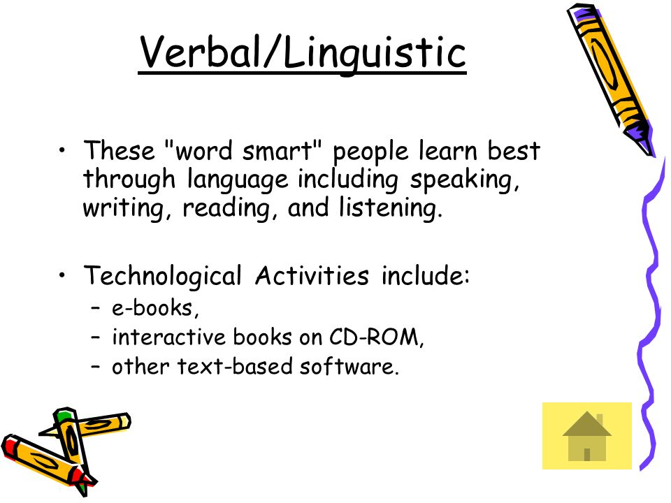 Verbal/Linguistic These word smart people learn best through language including speaking, writing, reading, and listening.
