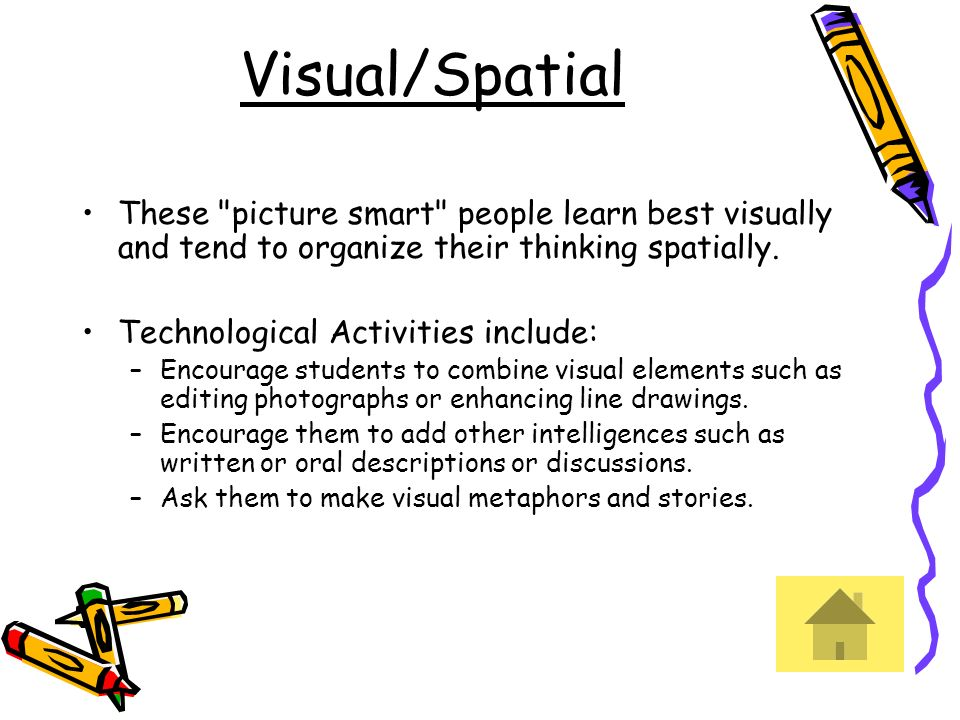 Visual/Spatial These picture smart people learn best visually and tend to organize their thinking spatially.
