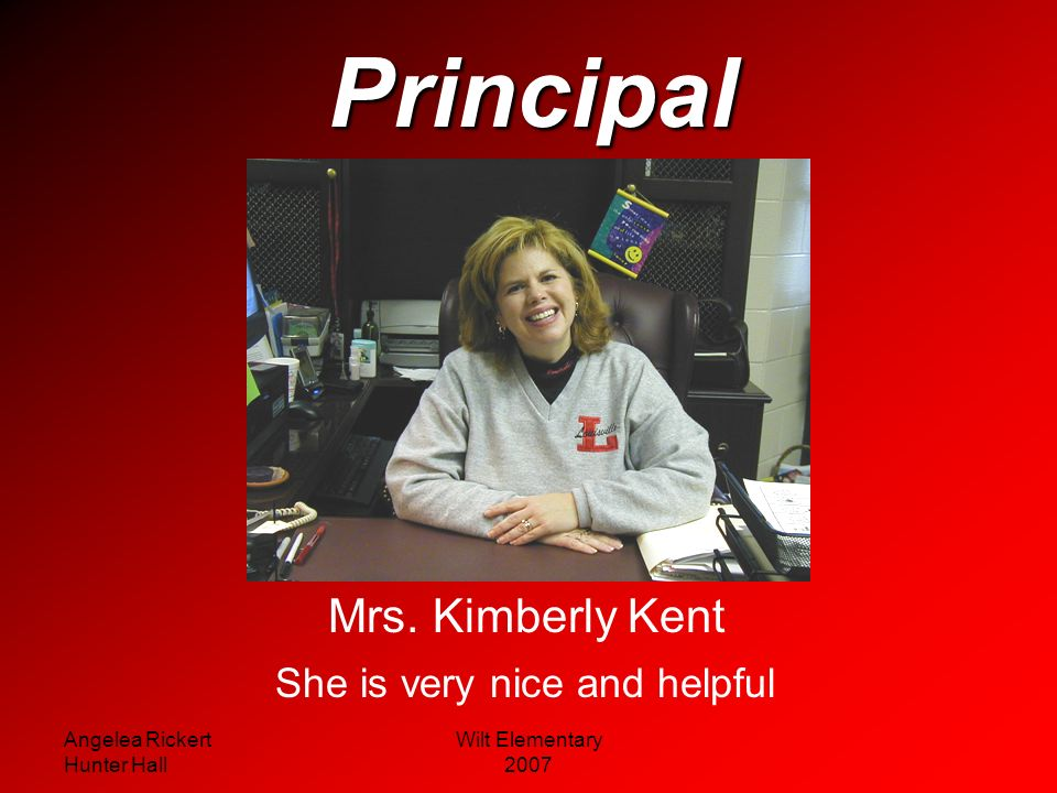 Principal Mrs. Kimberly Kent She is very nice and helpful
