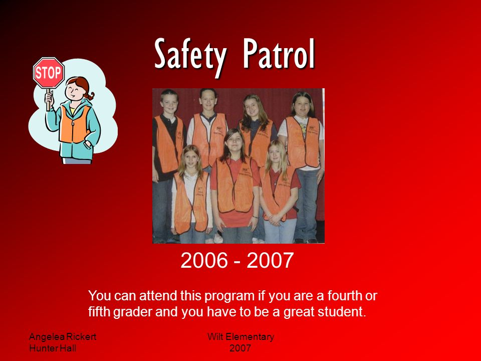 Safety Patrol 2006 - 2007. You can attend this program if you are a fourth or. fifth grader and you have to be a great student.