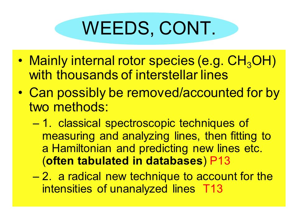 WEEDS, CONT. Mainly internal rotor species (e.g. CH3OH) with thousands of interstellar lines. Can possibly be removed/accounted for by two methods: