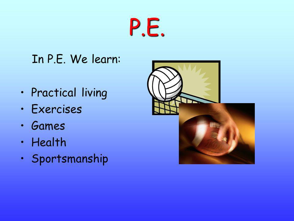 P.E. In P.E. We learn: Practical living Exercises Games Health