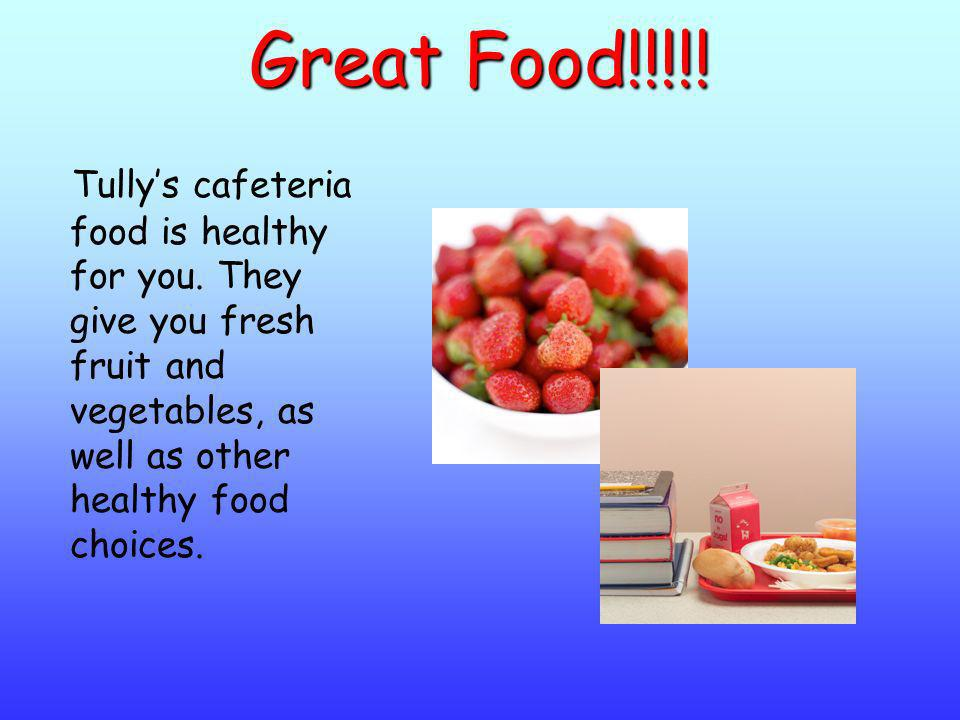 Great Food!!!!. Tully's cafeteria food is healthy for you.