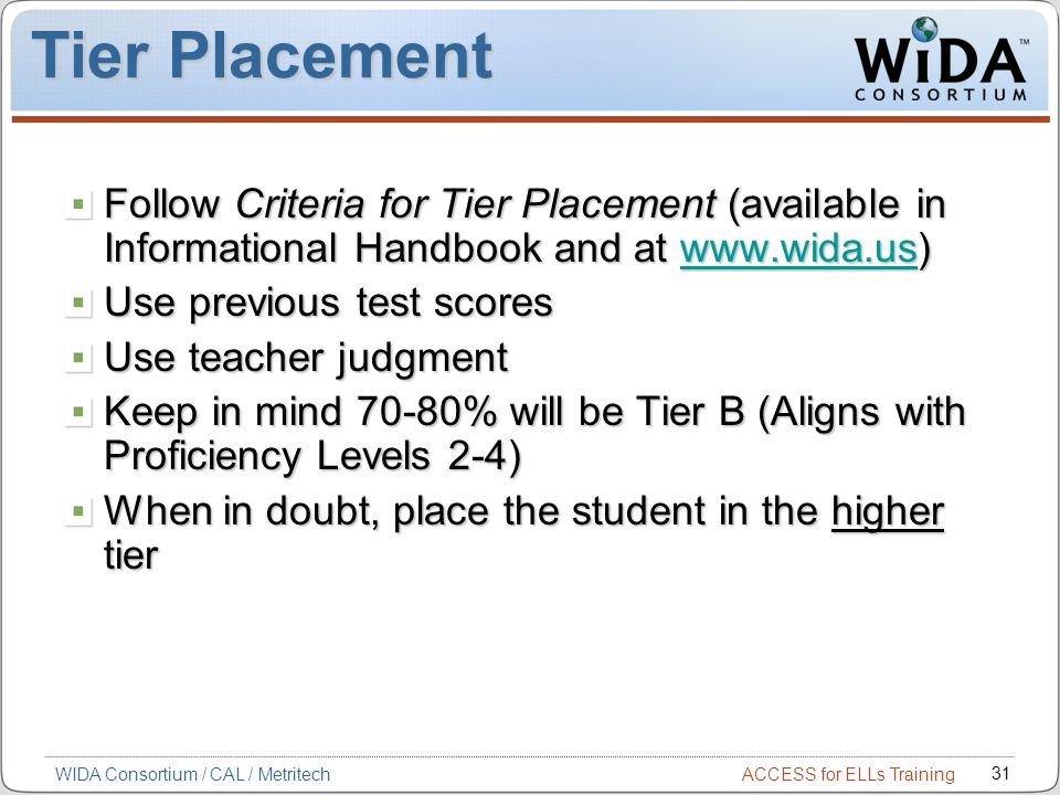 Tier Placement Follow Criteria for Tier Placement (available in Informational Handbook and at www.wida.us)