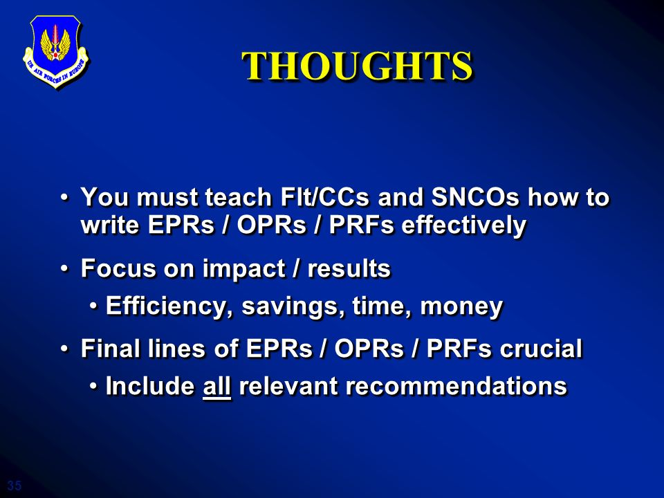 THOUGHTS You must teach Flt/CCs and SNCOs how to write EPRs / OPRs / PRFs effectively. Focus on impact / results.