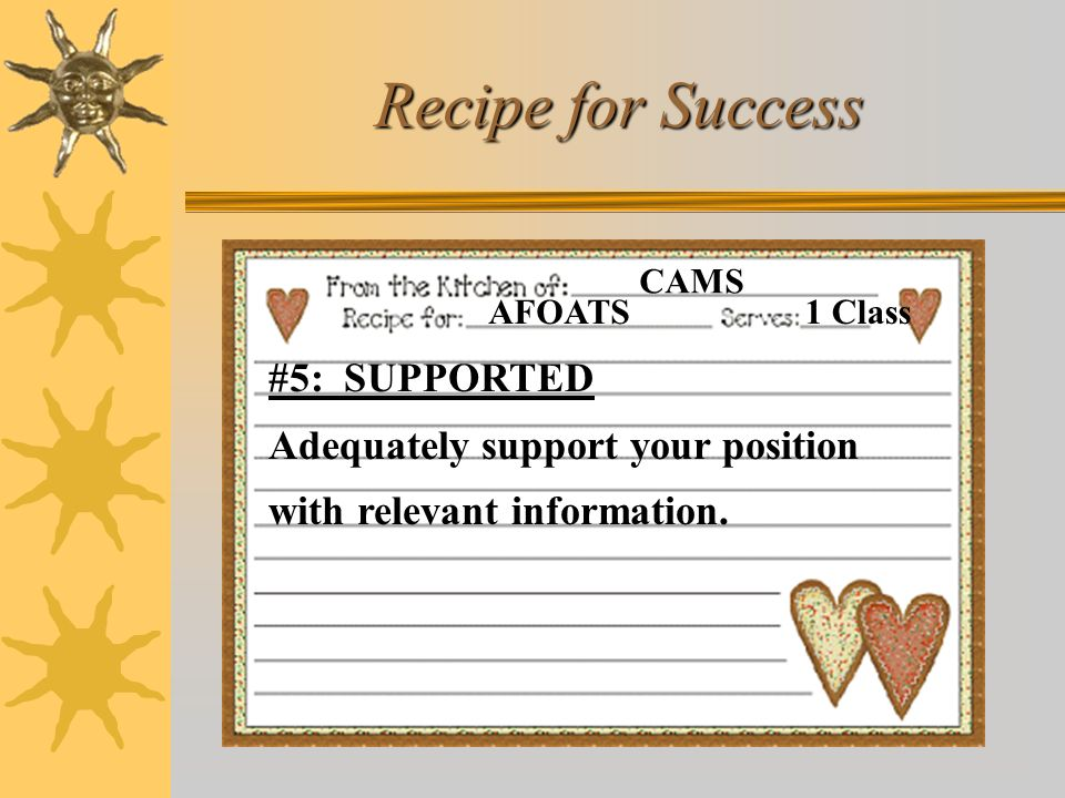 Recipe for Success AFOATS. CAMS. 1 Class. #5: SUPPORTED Adequately support your position with relevant information.