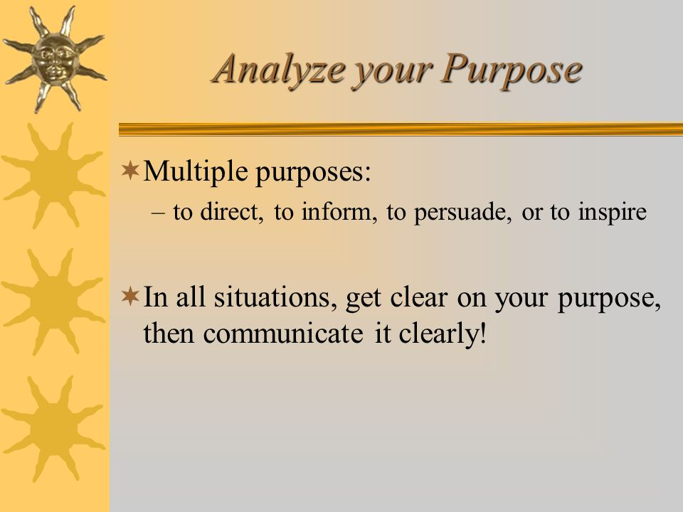Analyze your Purpose Multiple purposes: