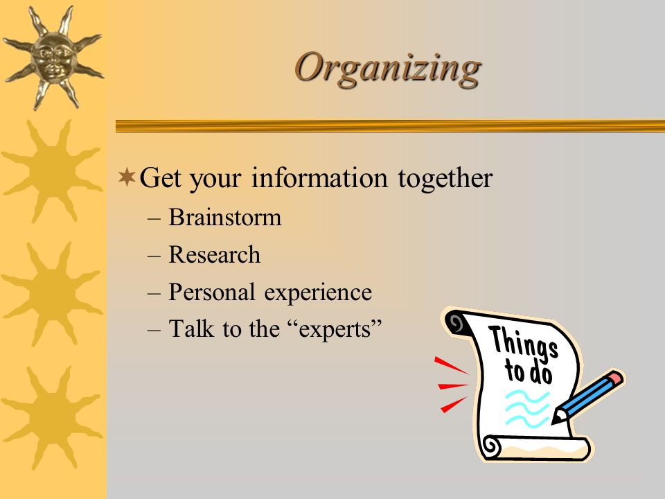 Organizing Get your information together Brainstorm Research