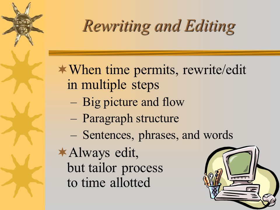 Rewriting and Editing When time permits, rewrite/edit in multiple steps. Big picture and flow. Paragraph structure.