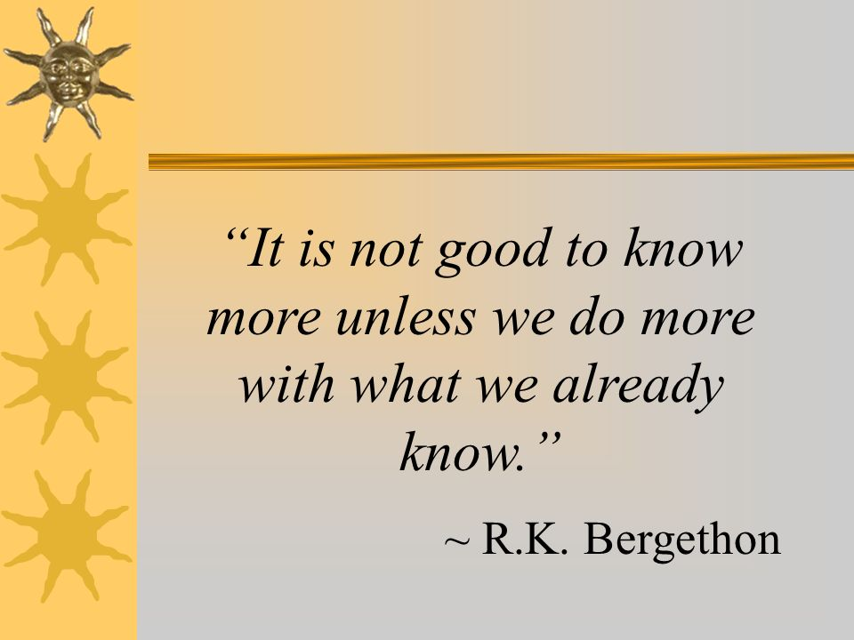 It is not good to know more unless we do more with what we already know.