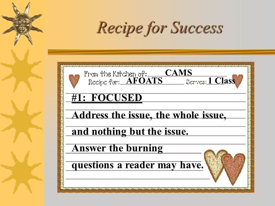 Recipe for Success AFOATS. CAMS. 1 Class. #1: FOCUSED Address the issue, the whole issue, and nothing but the issue.