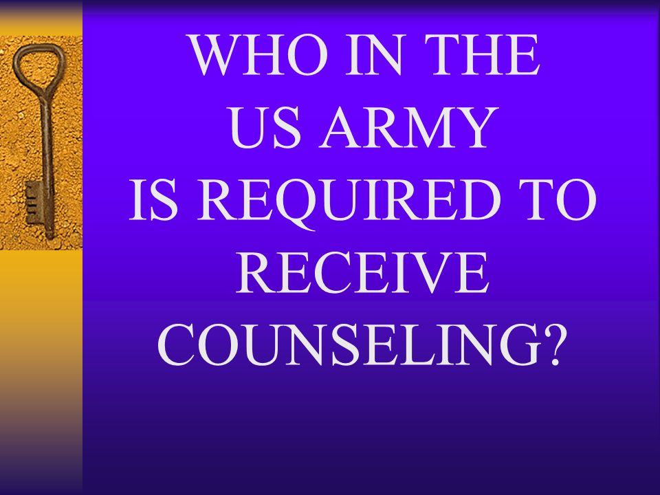 WHO IN THE US ARMY IS REQUIRED TO RECEIVE COUNSELING