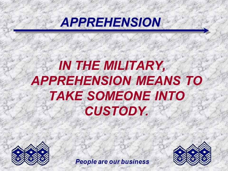IN THE MILITARY, APPREHENSION MEANS TO TAKE SOMEONE INTO CUSTODY.