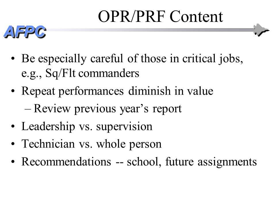 OPR/PRF Content Be especially careful of those in critical jobs, e.g., Sq/Flt commanders. Repeat performances diminish in value.