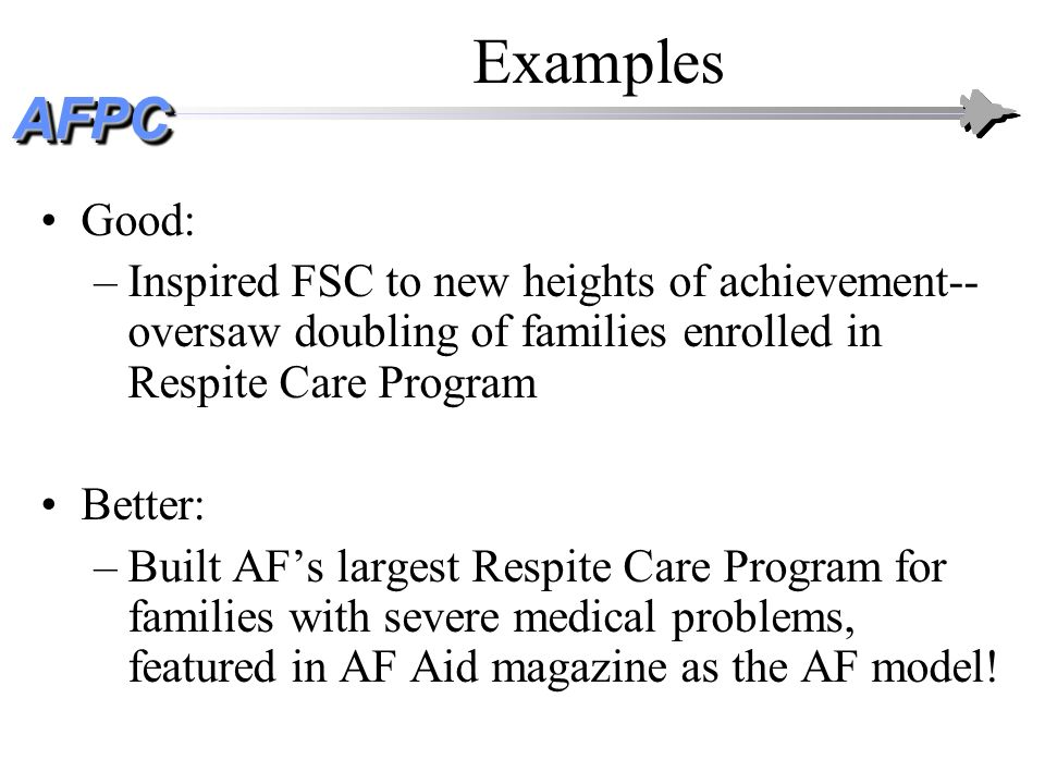 Examples Good: Inspired FSC to new heights of achievement--oversaw doubling of families enrolled in Respite Care Program.
