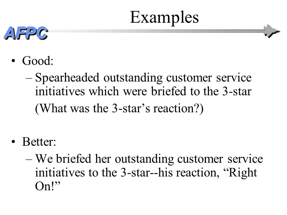 Examples Good: Spearheaded outstanding customer service initiatives which were briefed to the 3-star.