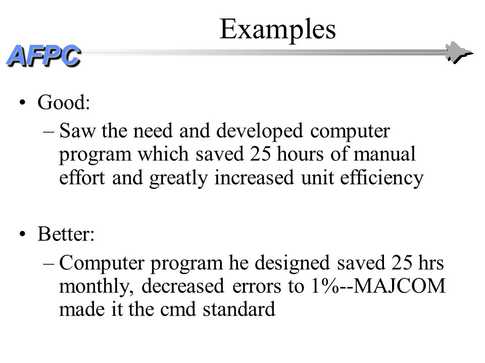 Examples Good: Saw the need and developed computer program which saved 25 hours of manual effort and greatly increased unit efficiency.