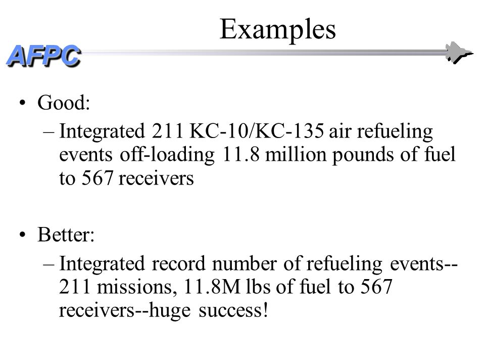 Examples Good: Integrated 211 KC-10/KC-135 air refueling events off-loading 11.8 million pounds of fuel to 567 receivers.