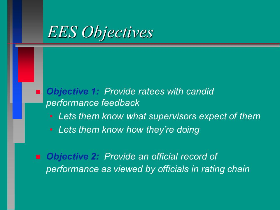 EES Objectives Objective 1: Provide ratees with candid performance feedback. Lets them know what supervisors expect of them.