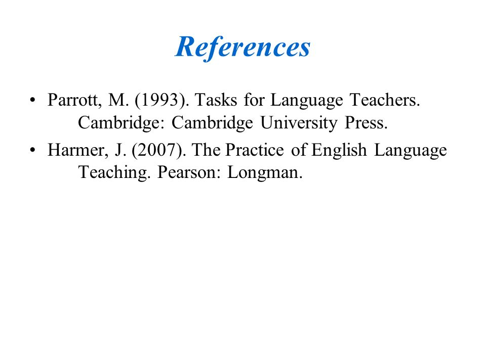 References Parrott, M. (1993). Tasks for Language Teachers. Cambridge: Cambridge University Press.
