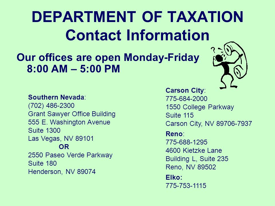 DEPARTMENT OF TAXATION Contact Information Our offices are open Monday-Friday 8:00 AM – 5:00 PM. Carson City: