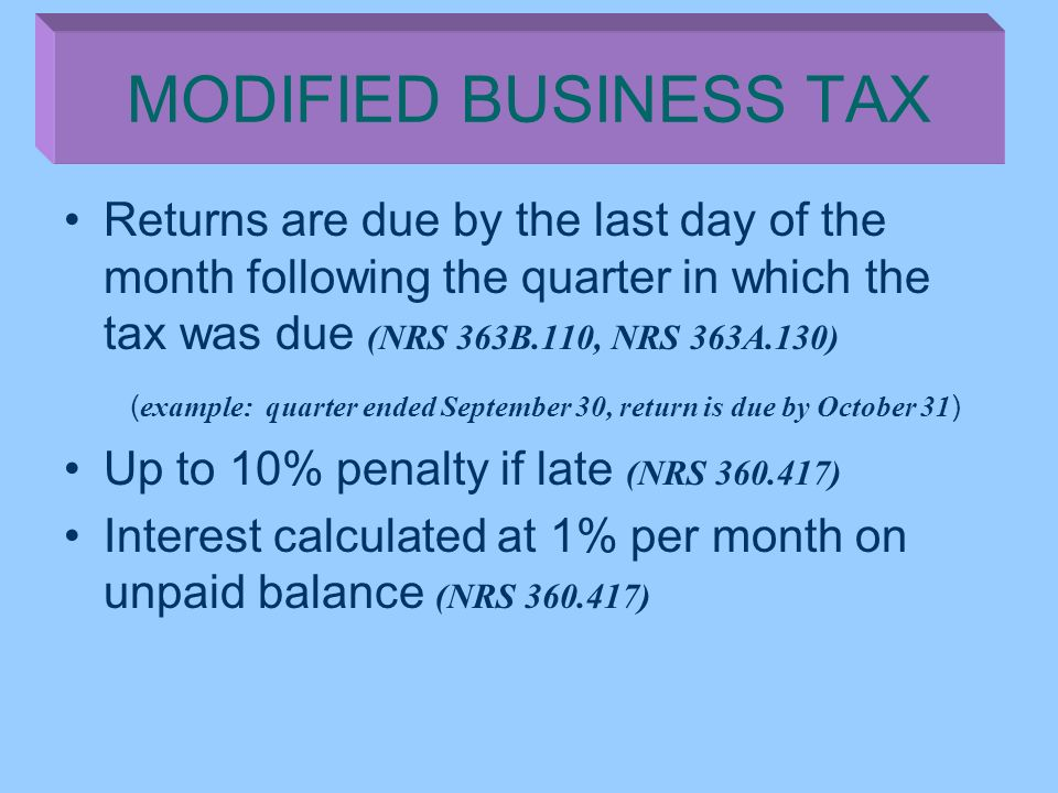 MODIFIED BUSINESS TAX Returns are due by the last day of the month following the quarter in which the tax was due (NRS 363B.110, NRS 363A.130)