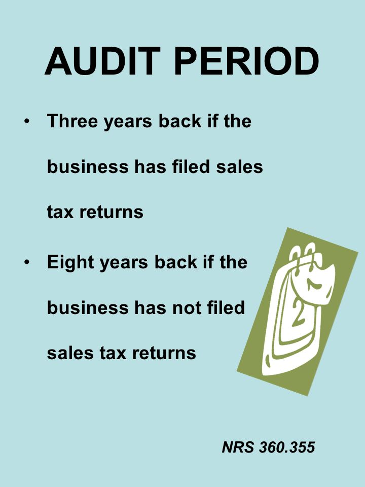 AUDIT PERIOD Three years back if the business has filed sales tax returns. Eight years back if the business has not filed sales tax returns.