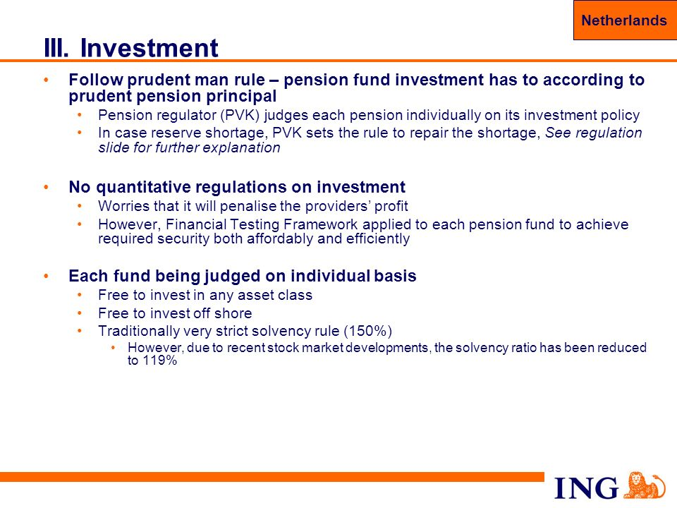 Netherlands Holland. III. Investment. Follow prudent man rule – pension fund investment has to according to prudent pension principal.