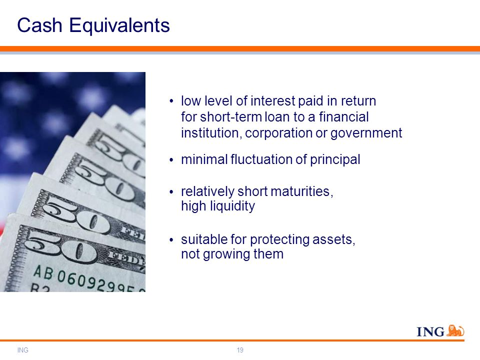 Cash Equivalents low level of interest paid in return for short-term loan to a financial institution, corporation or government.