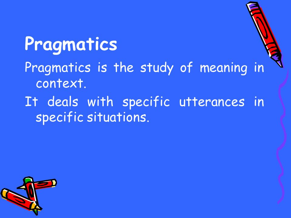 Pragmatics Pragmatics is the study of meaning in context.