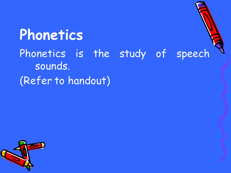 Phonetics Phonetics is the study of speech sounds. (Refer to handout)