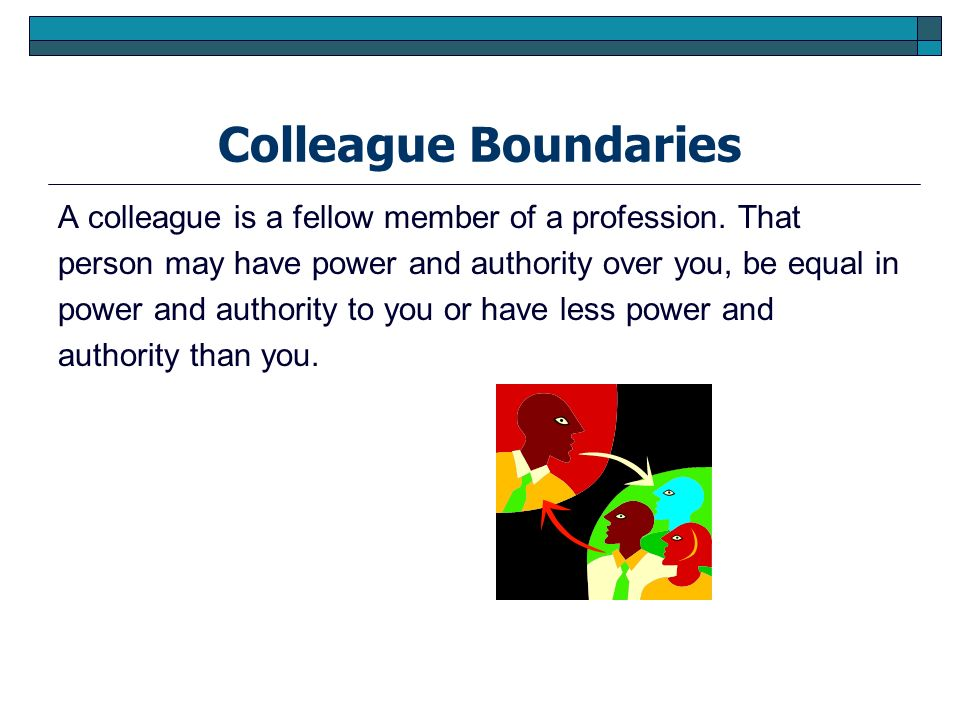 Colleague Boundaries A colleague is a fellow member of a profession. That. person may have power and authority over you, be equal in.