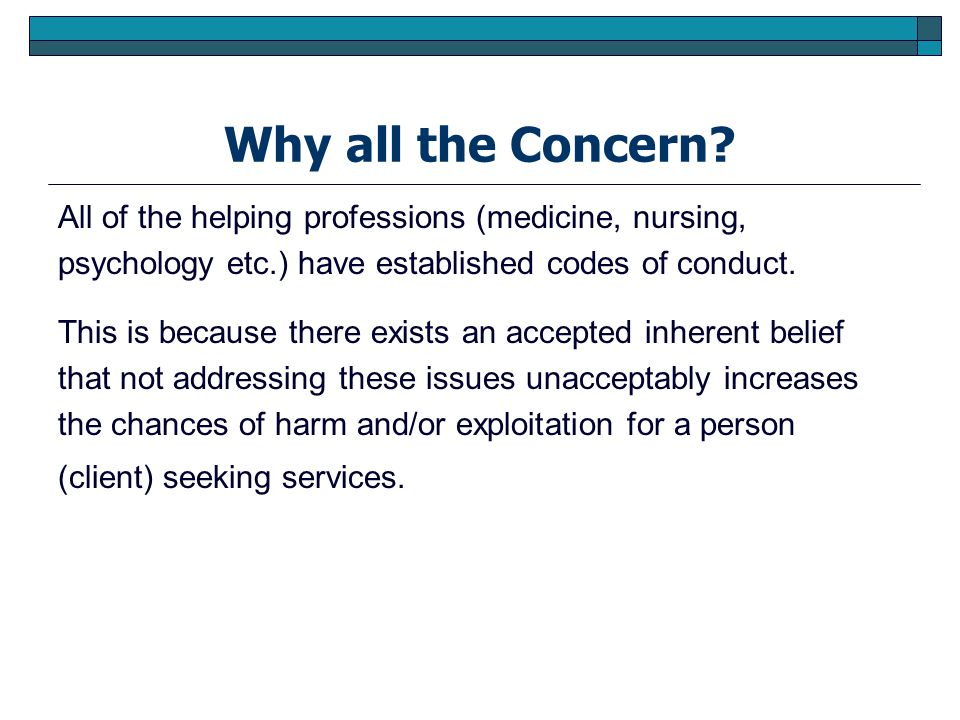Why all the Concern All of the helping professions (medicine, nursing, psychology etc.) have established codes of conduct.