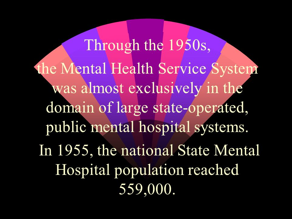 Through the 1950s, the Mental Health Service System was almost exclusively in the domain of large state-operated, public mental hospital systems.