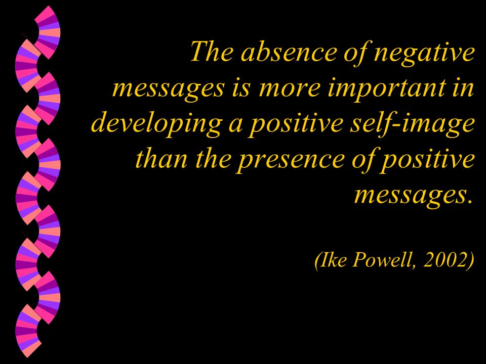The absence of negative messages is more important in developing a positive self-image than the presence of positive messages.