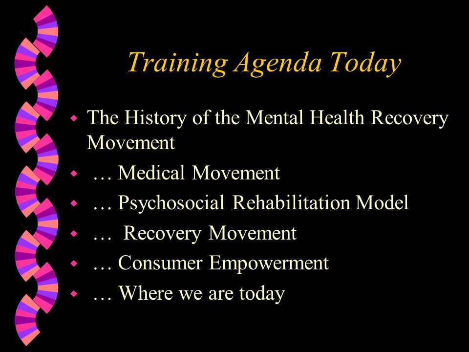 Training Agenda Today The History of the Mental Health Recovery Movement. … Medical Movement. … Psychosocial Rehabilitation Model.