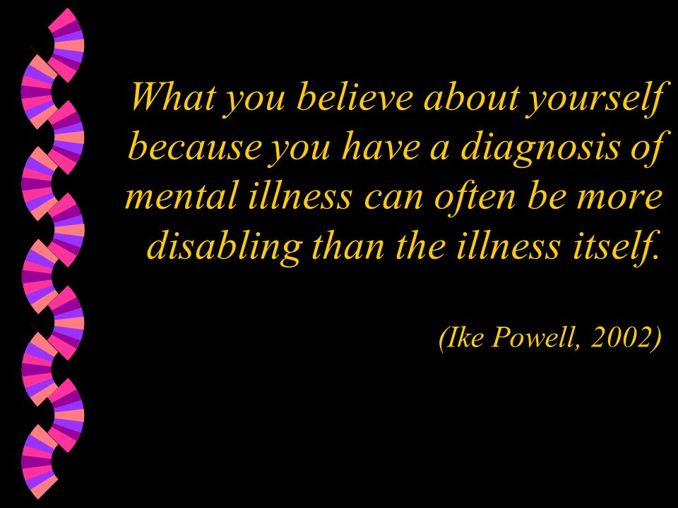 What you believe about yourself because you have a diagnosis of mental illness can often be more disabling than the illness itself.