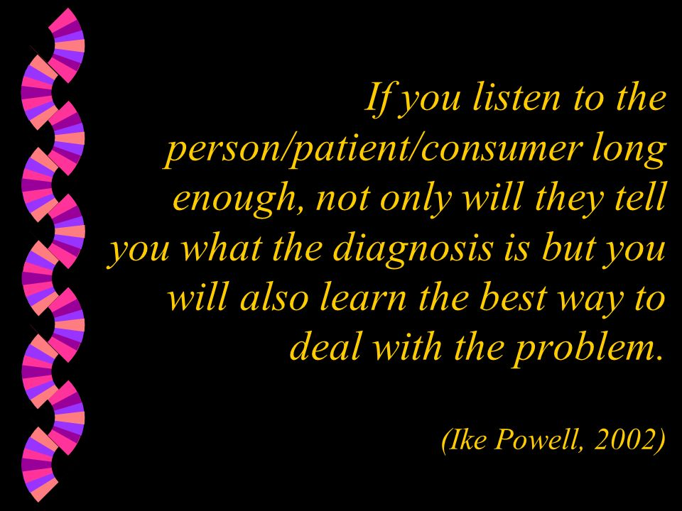 If you listen to the person/patient/consumer long enough, not only will they tell you what the diagnosis is but you will also learn the best way to deal with the problem.