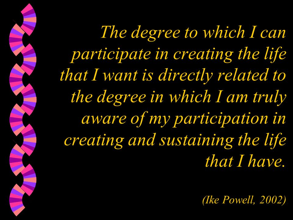 The degree to which I can participate in creating the life that I want is directly related to the degree in which I am truly aware of my participation in creating and sustaining the life that I have.