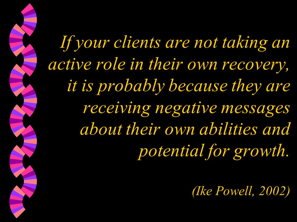 If your clients are not taking an active role in their own recovery, it is probably because they are receiving negative messages about their own abilities and potential for growth.