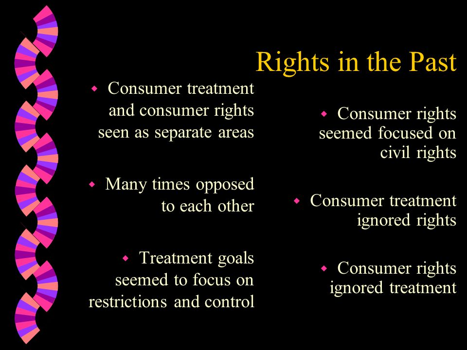 Rights in the Past Consumer treatment and consumer rights seen as separate areas. Many times opposed to each other.