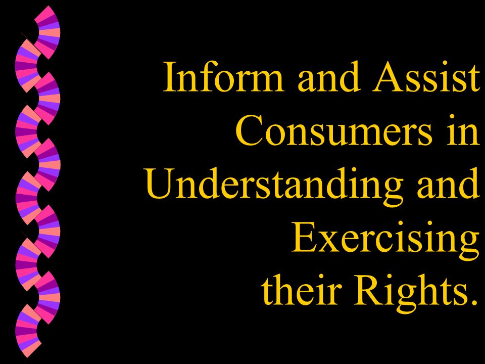 Inform and Assist Consumers in Understanding and Exercising their Rights.
