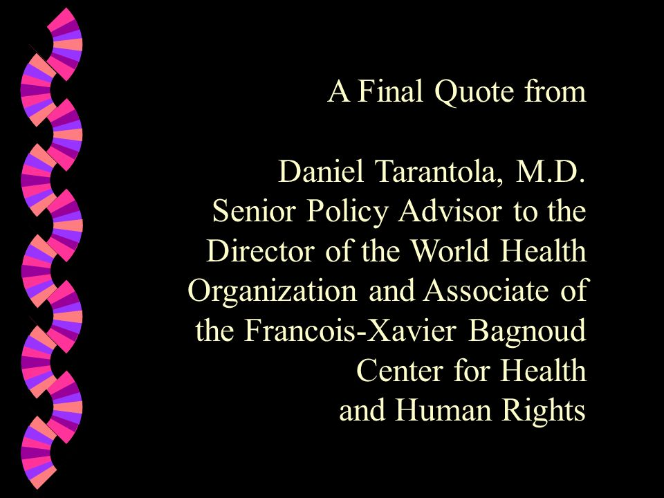 A Final Quote from Daniel Tarantola, M.D. Senior Policy Advisor to the Director of the World Health.