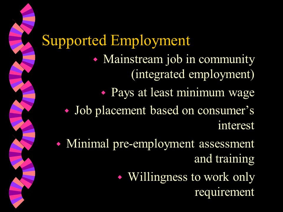 Supported Employment Mainstream job in community (integrated employment) Pays at least minimum wage.