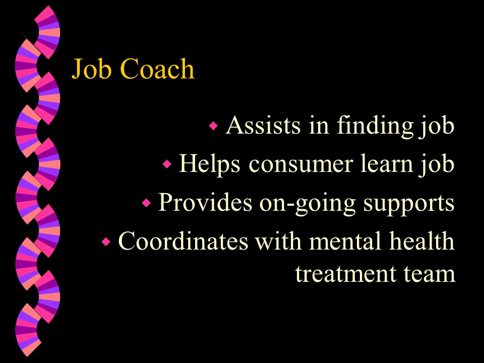 Job Coach Assists in finding job Helps consumer learn job